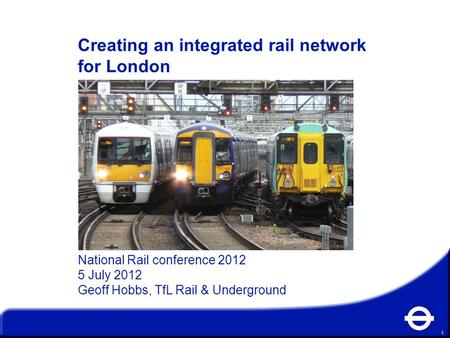 1 Creating an integrated rail network for London National Rail conference 2012 5 July 2012 Geoff Hobbs, TfL Rail & Underground.