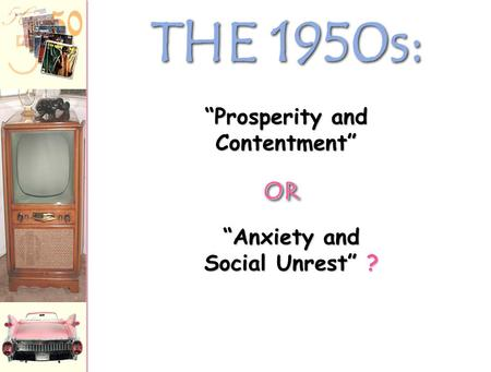 "THE 1950s: ""Anxiety and Social Unrest"" ? ""Prosperity and Contentment"" OROR."