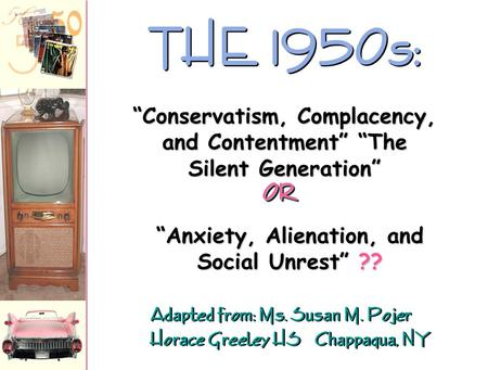 "Adapted from: Ms. Susan M. Pojer Horace Greeley HS Chappaqua, NY THE 1950s: ""Anxiety, Alienation, and Social Unrest"" ?? ""Conservatism, Complacency, and."