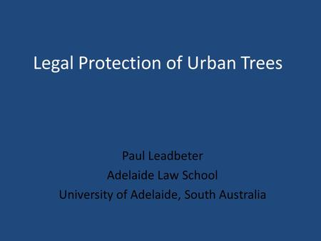 Legal Protection of Urban Trees Paul Leadbeter Adelaide Law School University of Adelaide, South Australia.