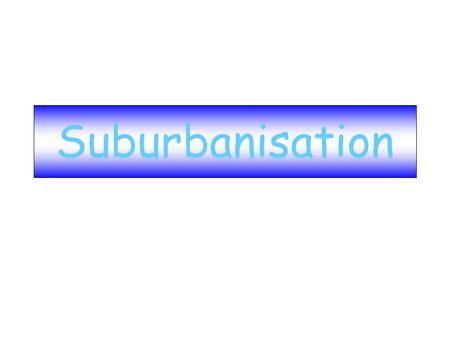 Suburbanisation. Definition Suburbanisation: the movement of people, employment and facilities away from the inner-city towards outer urban areas.