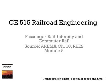 "CE 515 Railroad Engineering Passenger Rail-Intercity and Commuter Rail Source: AREMA Ch. 10, REES Module 5 ""Transportation exists to conquer space and."
