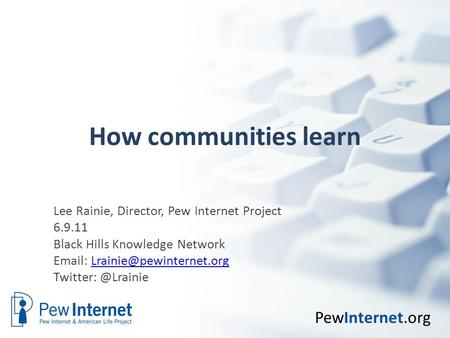 PewInternet.org How communities learn Lee Rainie, Director, Pew Internet Project 6.9.11 Black Hills Knowledge Network
