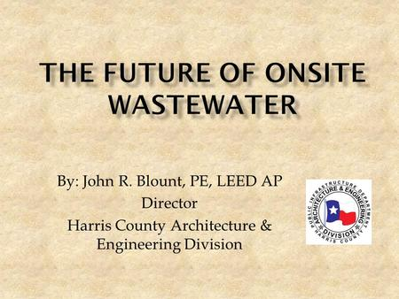 By: John R. Blount, PE, LEED AP Director Harris County Architecture & Engineering Division.