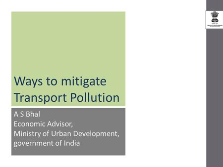 Ways to mitigate Transport Pollution A S Bhal Economic Advisor, Ministry of Urban Development, government of India.