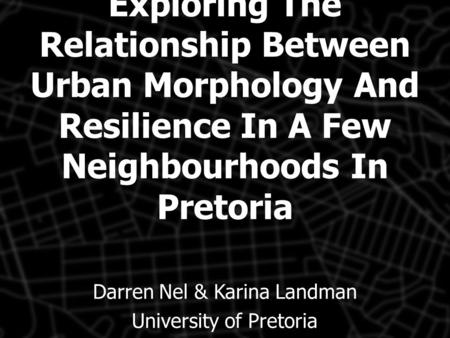 Exploring The Relationship Between Urban Morphology And Resilience In A Few Neighbourhoods In Pretoria Darren Nel & Karina Landman University of Pretoria.