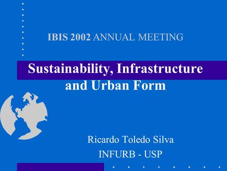 IBIS 2002 ANNUAL MEETING Sustainability, Infrastructure and Urban Form Ricardo Toledo Silva INFURB - USP.