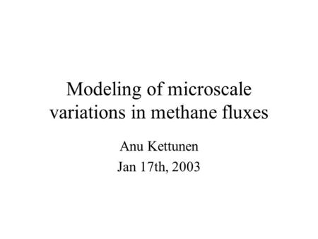 Modeling of microscale variations in methane fluxes Anu Kettunen Jan 17th, 2003.