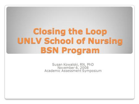 Closing the Loop UNLV School of Nursing BSN Program Susan Kowalski, RN, PhD November 6, 2008 Academic Assessment Symposium.