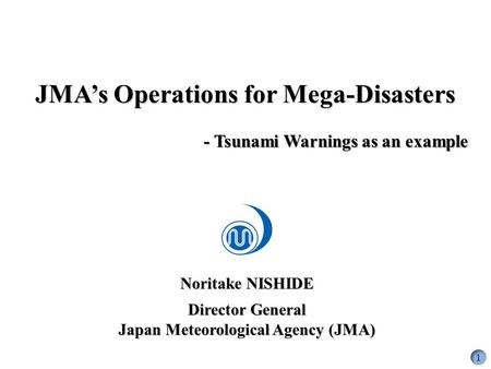 Noritake NISHIDE Director General Japan Meteorological Agency (JMA) JMA's Operations for Mega-<strong>Disasters</strong> - <strong>Tsunami</strong> Warnings as an example 1.