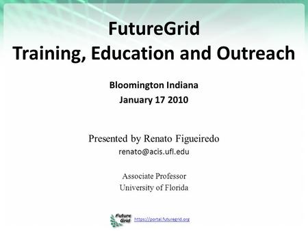Https://portal.futuregrid.org FutureGrid Training, <strong>Education</strong> and Outreach Bloomington Indiana January 17 2010 Presented by Renato Figueiredo