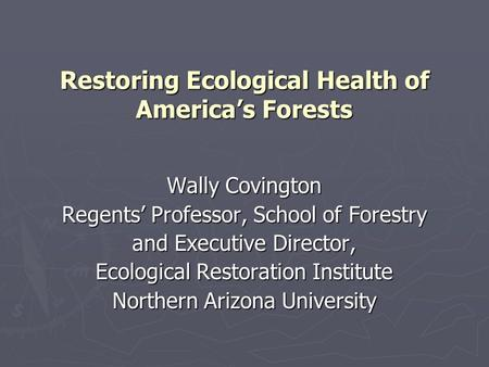 Restoring Ecological Health of America's Forests Wally Covington Regents' Professor, School of Forestry and Executive Director, Ecological Restoration.