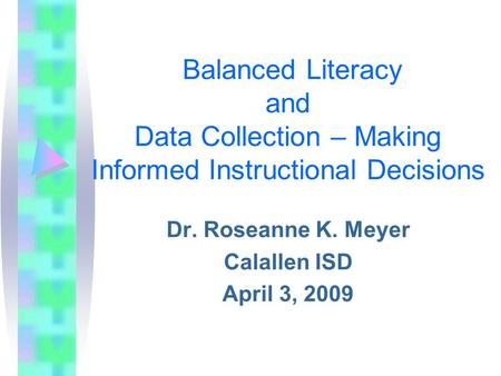 Balanced Literacy and Data Collection – Making Informed Instructional Decisions Dr. Roseanne K. Meyer Calallen ISD April 3, 2009.
