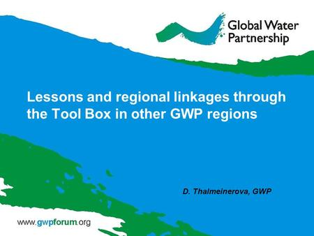 Lessons and regional linkages through the Tool Box in other GWP regions D. Thalmeinerova, GWP.