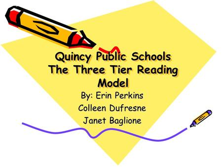 Quincy Public Schools The Three Tier Reading Model By: Erin Perkins Colleen Dufresne Janet Baglione.