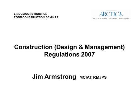 Construction (Design & Management) Regulations 2007 Jim Armstrong MCIAT, RMaPS LINDUM CONSTRUCTION FOOD CONSTRUCTION SEMINAR.