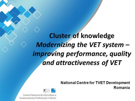 Cluster of knowledge Modernizing the VET system – improving performance, quality and attractiveness of VET National Centre for TVET Development Romania.