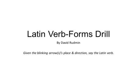 Latin Verb-Forms Drill By David Rudmin Given the blinking arrow(s)'s place & direction, say the Latin verb.