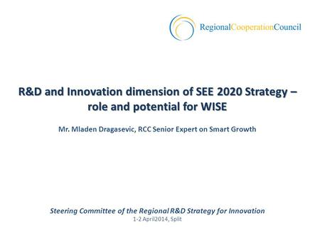 Steering Committee of the Regional R&D Strategy for Innovation 1-2 April2014, Split R&D and Innovation dimension of SEE 2020 Strategy – role and potential.