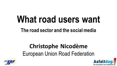 What road users want The road sector and the social media Christophe Nicodème European Union Road Federation.