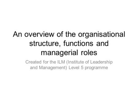 An overview of the organisational structure, functions and managerial roles Created for the ILM (Institute of Leadership and Management) Level 5 programme.