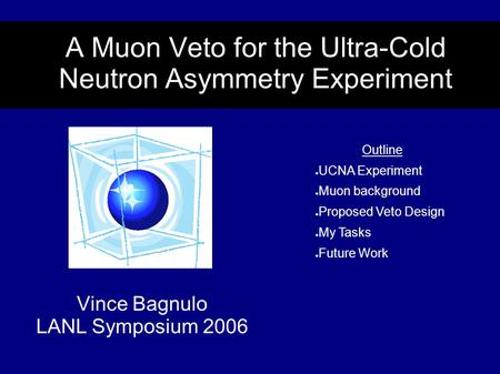 A Muon Veto for the Ultra-Cold Neutron Asymmetry Experiment Vince Bagnulo LANL Symposium 2006 Outline ● UCNA Experiment ● Muon background ● Proposed Veto.