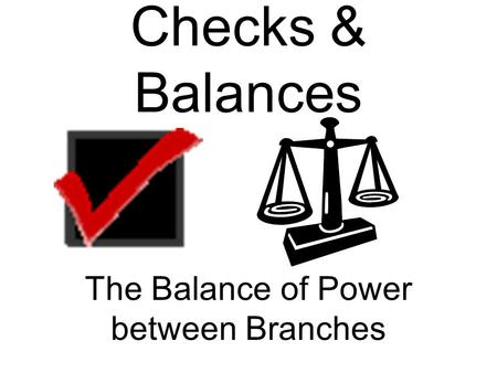 Checks & Balances The Balance of Power between Branches.