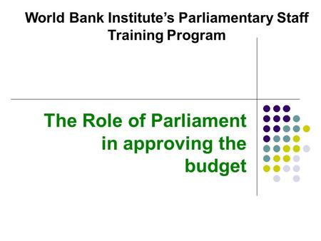 The Role of Parliament in approving the budget World Bank Institute's Parliamentary Staff Training Program.