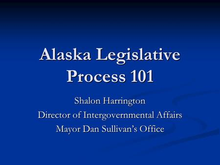 Alaska Legislative Process 101 Shalon Harrington Director of Intergovernmental Affairs Mayor Dan Sullivan's Office.