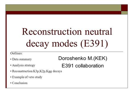 Reconstruction neutral decay modes (E391) Doroshenko M.(KEK) E391 collaboration Outlines: Data summary Analysis strategy Reconstruction K3p,K2p,Kgg decays.