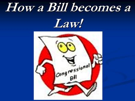 How a Bill becomes a Law!.