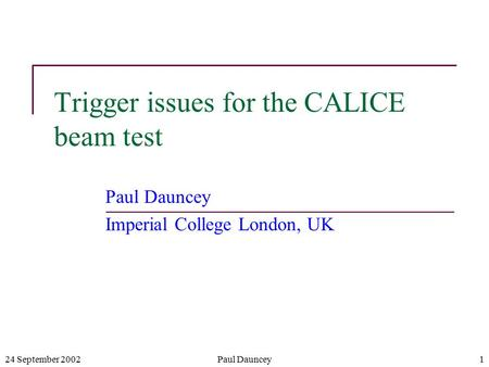 24 September 2002Paul Dauncey1 Trigger issues for the CALICE beam test Paul Dauncey Imperial College London, UK.