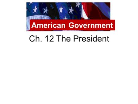 American Government Ch. 12 The President.