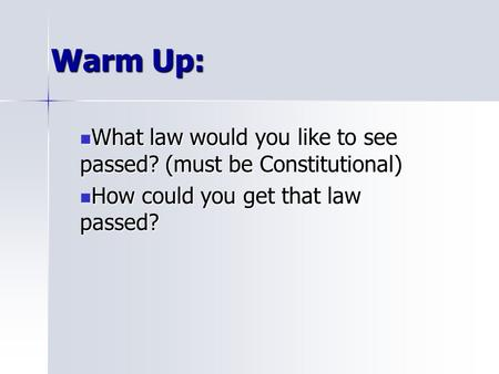 Warm Up: What law would you like to see passed? (must be Constitutional) What law would you like to see passed? (must be Constitutional) How could you.