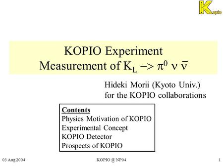 03 Aug NP041 KOPIO Experiment Measurement of K L    Hideki Morii (Kyoto Univ.) for the KOPIO collaborations Contents Physics Motivation.