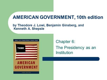 AMERICAN GOVERNMENT, 10th edition by Theodore J. Lowi, Benjamin Ginsberg, and Kenneth A. Shepsle Chapter 6: The Presidency as an Institution.