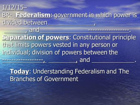 1/12/15– BR- Federalism: government in which power is divided between,, and ------------------. Separation of powers: Constitutional principle that limits.