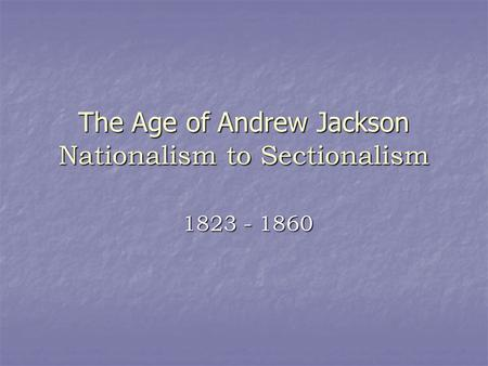 The Age of Andrew Jackson Nationalism to Sectionalism 1823 - 1860.