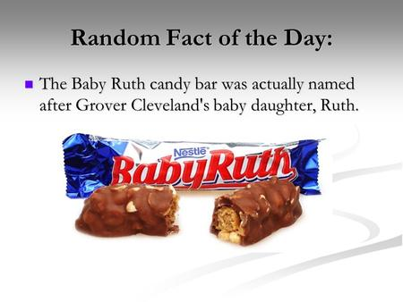 Random Fact of the Day: The Baby Ruth candy bar was actually named after Grover Cleveland's baby daughter, Ruth.