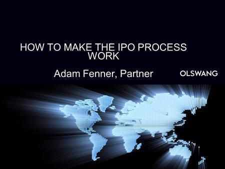 HOW TO MAKE THE IPO PROCESS WORK Adam Fenner, Partner.