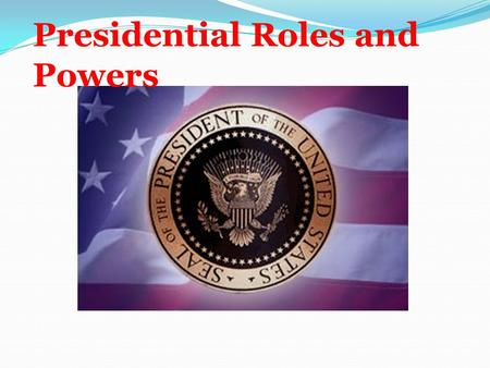 Presidential Roles and Powers. Formal Powers of the President Constitutional or expressed powers of the presidency Constitutional or expressed powers.