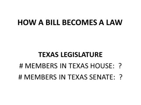 HOW A BILL BECOMES A LAW TEXAS LEGISLATURE # MEMBERS IN TEXAS HOUSE: ?