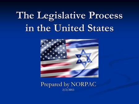 The Legislative Process in the United States Prepared by NORPAC 2/2/2015.