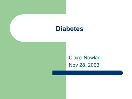Diabetes Claire Nowlan Nov 28, 2003. Comparison of type 1 and 2 diabetes Type 1 10% of diabetics Age of onset – young Severe Requires insulin Normal build.