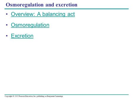Copyright © 2005 Pearson Education, Inc. publishing as Benjamin Cummings Osmoregulation and excretion Overview: A balancing act Osmoregulation Excretion.