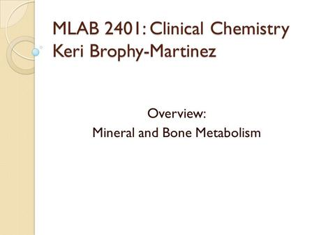 MLAB 2401: Clinical Chemistry Keri Brophy-Martinez Overview: Mineral and Bone Metabolism.