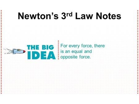 For every force, there is an equal and opposite force. Newton's 3 rd Law Notes.