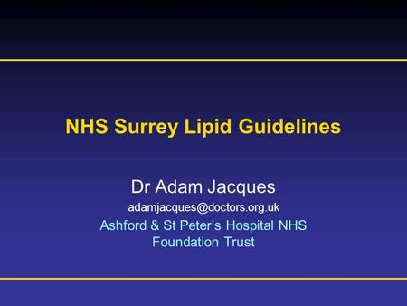 Prescribing Information is available at the end of this presentation NHS Surrey Lipid Guidelines Dr Adam Jacques Ashford & St.