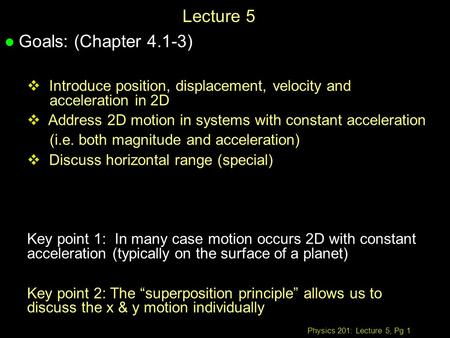 Physics 201: Lecture 5, Pg 1 Lecture 5 l Goals: (Chapter 4.1-3)  Introduce position, displacement, velocity and acceleration in 2D  Address 2D motion.