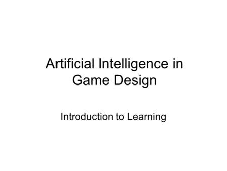 Artificial Intelligence in Game Design Introduction to Learning.